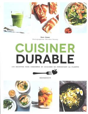 Cuisiner durable : 100 recettes pour choisir ses aliments