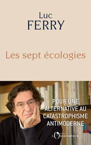 Les sept écologies : pour une alternative au catastrophisme antimoderne