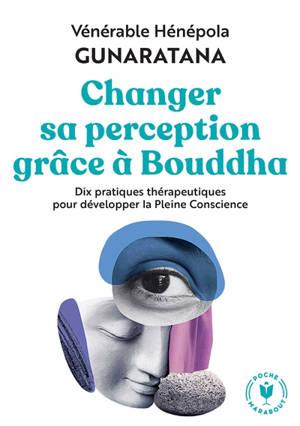 Changer sa perception grâce à Bouddha : dix pratiques thérapeutiques pour développer la pleine conscience