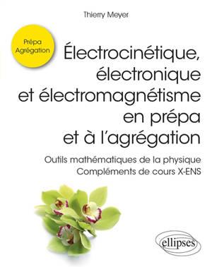 Electrocinétique, électronique et électromagnétisme en prépa et à l'agrégation : outils mathématiques de la physique : compléments de cours X-ENS