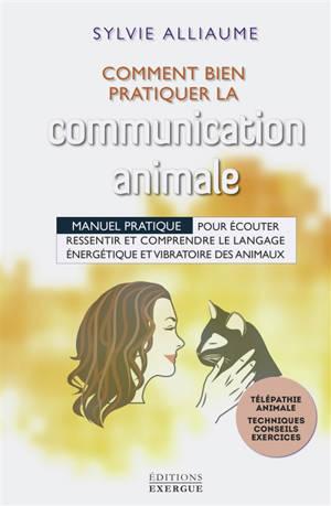 Comment bien pratiquer la communication animale : manuel pratique pour écouter, ressentir et comprendre le langage énergétique et vibratoire des animaux