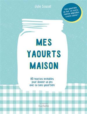 Mes yaourts maison : 80 recettes inratables pour devenir un pro avec ou sans yaourtière