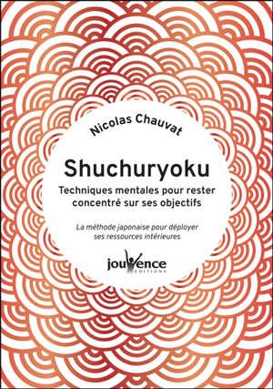 Shuchuryoku : techniques mentales pour rester concentré sur ses objectifs : la méthode japonaise pour déployer ses ressources intérieures