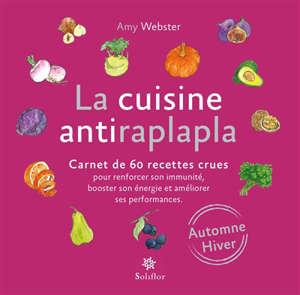 La cuisine antiraplapla : carnet de 60 recettes crues pour renforcer son immunité, booster son énergie et améliorer ses performances : automne, hiver