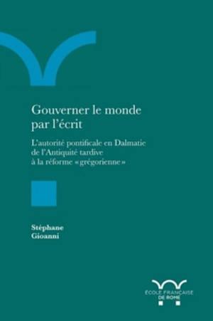 Gouverner le monde par l'écrit : l'autorité pontificale en Dalmatie de l'Antiquité tardive à la réforme grégorienne