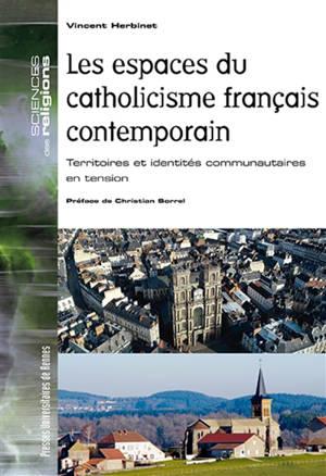 Les espaces du catholicisme français contemporain (1980-2016) : territoires et identités communautaires en tension