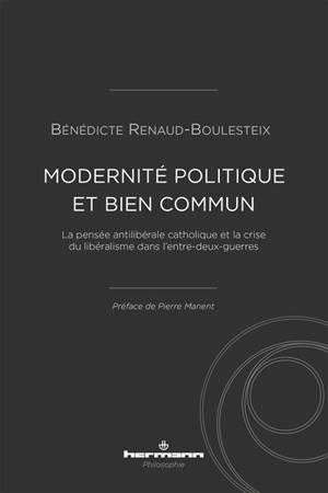Modernité politique et bien commun : la pensée anti-libérale catholique et la crise du libéralisme dans l'entre-deux-guerres