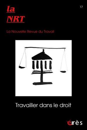 La NRT : la nouvelle revue du travail. n° 17, Travailler dans le droit