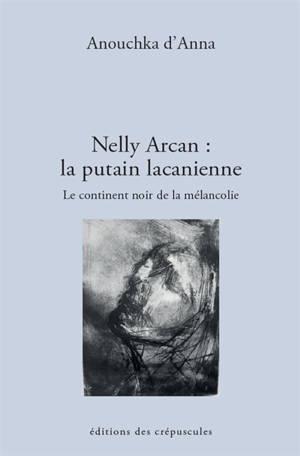 Nelly Arcan : la putain lacanienne : le continent noir de la mélancolie