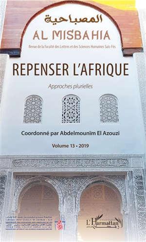 Al Misbahia : revue de la Faculté des lettres et sciences humaines Saïs-Fès. n° 13, Repenser l'Afrique : approches plurielles