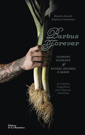 Barbus forever : oignons, poireaux & autres légumes à barbe : 50 recettes singulières pour légumes ordinaires