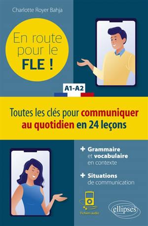 En route pour le FLE !, A1-A2 : toutes les clés pour communiquer au quotidien en 24 leçons