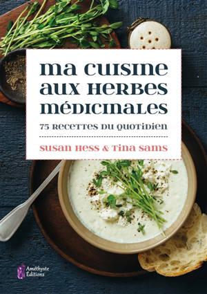 Ma cuisine aux herbes médicinales : 75 recettes du quotidien