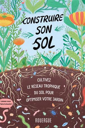 Construire son sol : comment exploiter le réseau trophique du sol pour optimiser votre jardin