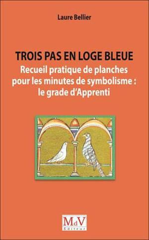 Trois pas en loge bleue : recueil pratique de planches pour les minutes de symbolisme : le grade d'apprenti