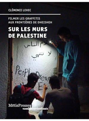 Sur les murs de Palestine : filmer les graffitis aux frontières de Dheisheh