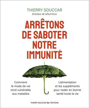 Arrêtons de saboter notre immunité : comment le mode de vie rend vulnérable aux maladies, l'aliment et les suppléments pour rester en bonne santé toute la vie