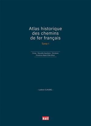 Atlas historique des chemins de fer français. Volume 1, Corse, Nouvelle-Aquitaine, Occitanie, Provence-Alpes-Côte d'Azur