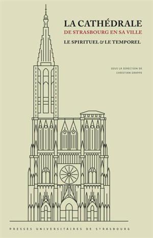 La cathédrale de Strasbourg en sa ville : le spirituel & le temporel : en hommage à Lucien Braun (24 février 1923-13 mars 2020) et à Francis Rapp (27 juin 1926-29 mars 2020)
