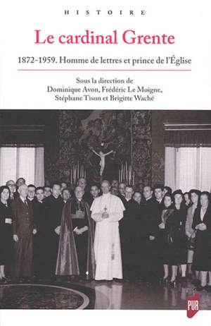 Le cardinal Grente : 1872-1959 : homme de lettres et prince de l'Eglise