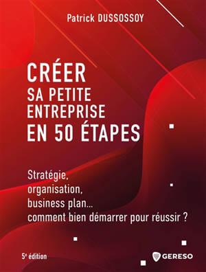 Créer sa petite entreprise en 50 étapes : stratégie, organisation, business plan... comment bien démarrer pour réussir ?
