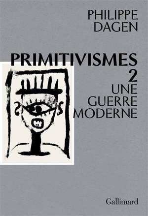 Primitivismes. Volume 2, Une guerre moderne