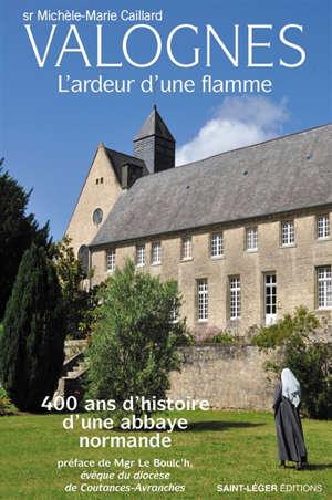 Valognes : l'ardeur d'une flamme : 400 ans d'histoire d'une abbaye normande