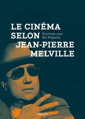 Le cinéma selon Jean-Pierre Melville : entretien avec Rui Nogueira