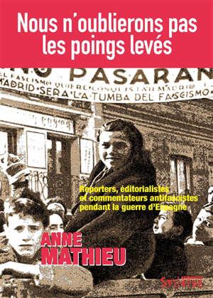 Nous n'oublierons pas les poings levés : reporters, éditorialistes et commentateurs antifascistes pendant la guerre d'Espagne