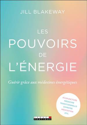 Les pouvoirs de l'énergie : guérir grâce aux médecines énergétiques