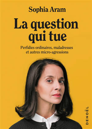 La question qui tue : perfidies ordinaires, maladresses et autres micro-agressions