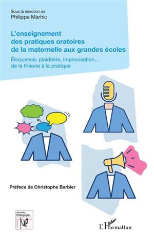 L'enseignement des pratiques oratoires de la maternelle aux grandes écoles : éloquence, plaidoirie, improvisation... de la théorie à la pratique
