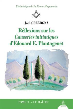 Réflexions sur les Causeries initiatiques d'Edouard E. Plantagenet. Volume 3, Le maître