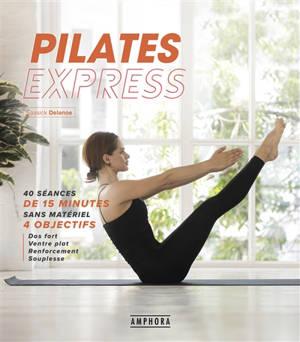 Pilates express : 40 séances de 15 minutes sans matériel : 4 objectifs, dos fort, ventre plat, renforcement, souplesse