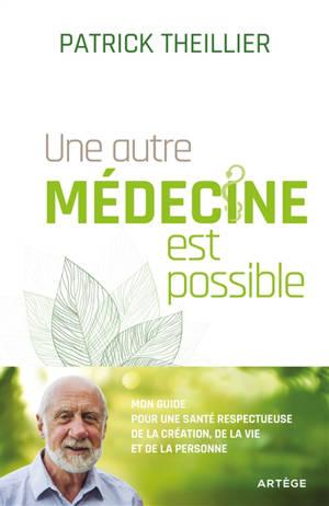 Une autre médecine est possible : mon guide pour une santé respectueuse de la création, de la vie et de la personne