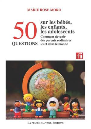 50 questions sur les bébés, les enfants, les adolescents : comment devenir des parents ordinaires ici et dans le monde