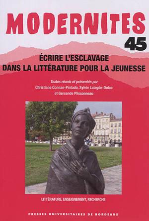 Modernités. n° 45, Ecrire l'esclavage dans la littérature pour la jeunesse : littérature, enseignement, recherche