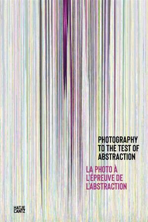 La photographie à l'épreuve de l'abstraction = Photography to the test of abstraction