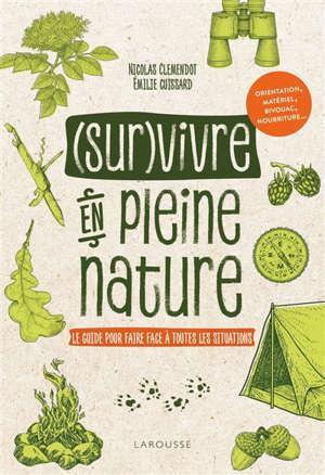 (Sur)vivre en pleine nature : le guide pour faire face à toutes les situations : orientation, matériel, bivouac, nourriture...