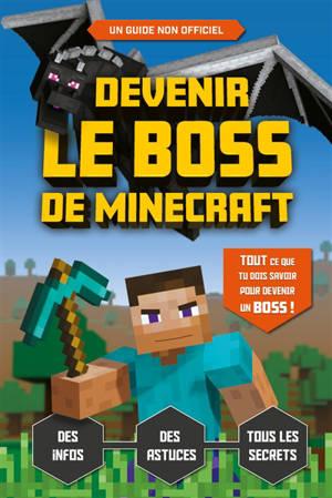 Devenir le boss de Minecraft : des infos, des astuces, tous les secrets : un guide non officiel