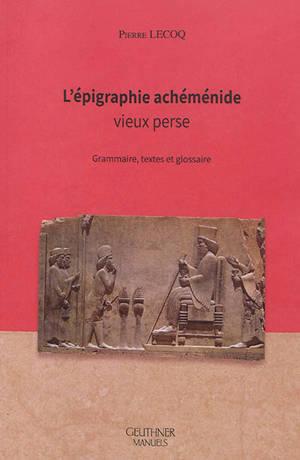 L'épigraphie achéménide : vieux perse : grammaire, textes et glossaire