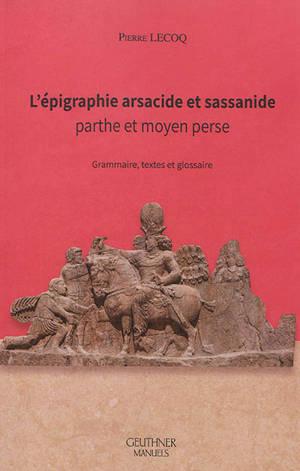 L'épigraphie arsacide et sassanide : parthe et moyen perse : grammaire, textes et glossaire