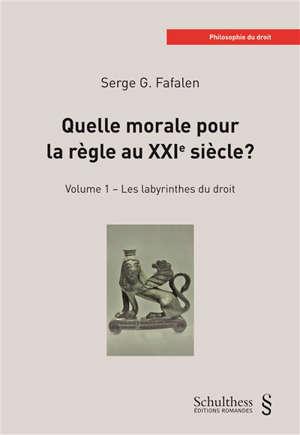 Quelle morale pour la règle au XXIe siècle ?. Volume 1, Les labyrinthes du droit