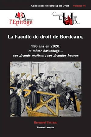 La Faculté de droit de Bordeaux : 150 ans en 2020, et même davantage... : ses grands maîtres, ses grandes heures