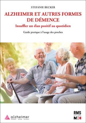 Alzheimer et autres formes de démence : insuffler un élan positif au quotidien : guide pratique à l'usage des proches
