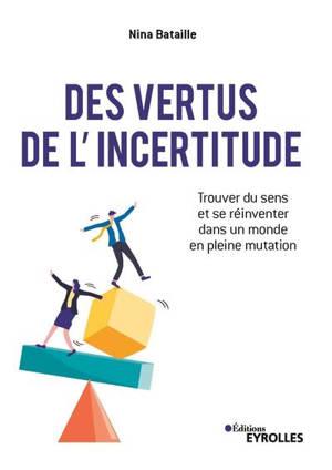 Des vertus de l'incertitude : trouver du sens et se réinventer dans un monde en pleine mutation