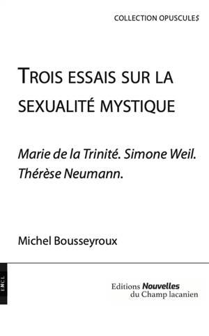 Trois essais sur la sexualité mystique : Marie de la Trinité, Simone Weil, Thérèse Neumann