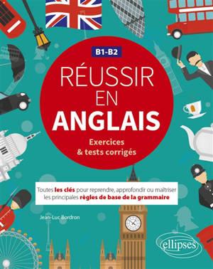 Réussir en anglais, B1-B2 : exercices & tests corrigés : toutes les clés pour reprendre, approfondir ou maîtriser les principales règles de base de la grammaire