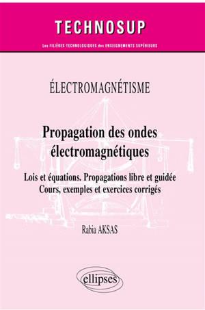 Electromagnétisme : propagation des ondes électromagnétiques, lois et équations, propagations libre et guidée : cours, exemples et exercices corrigés