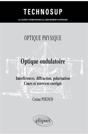Optique physique : optique ondulatoire : interférences, diffraction, polarisation, cours et exercices corrigés